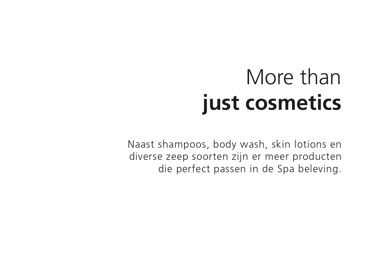 More than just cosmetics. Naast shampoo, body wash, skin lotion en diverse zeep soorten zijn er meer producten die perfect passen in de Spa beleving.