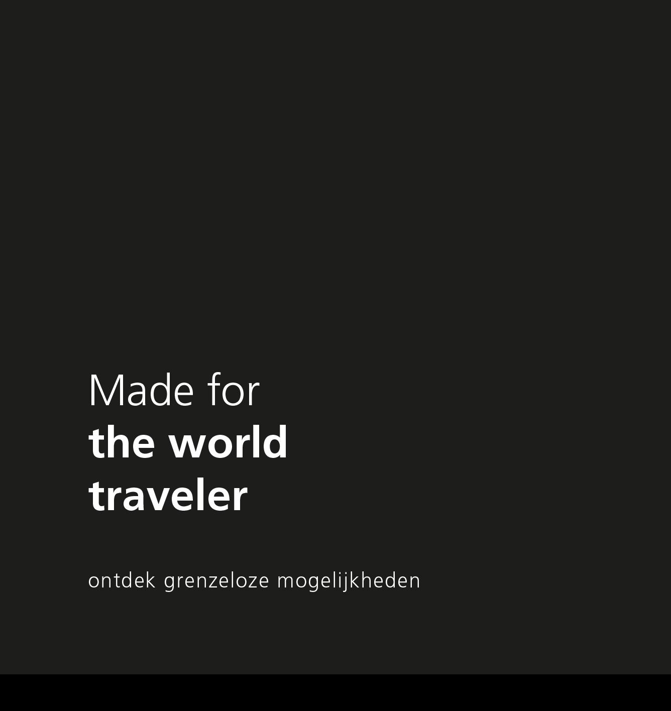 Made for the world traveler. Ontdek grenzeloze mogelijkheden.