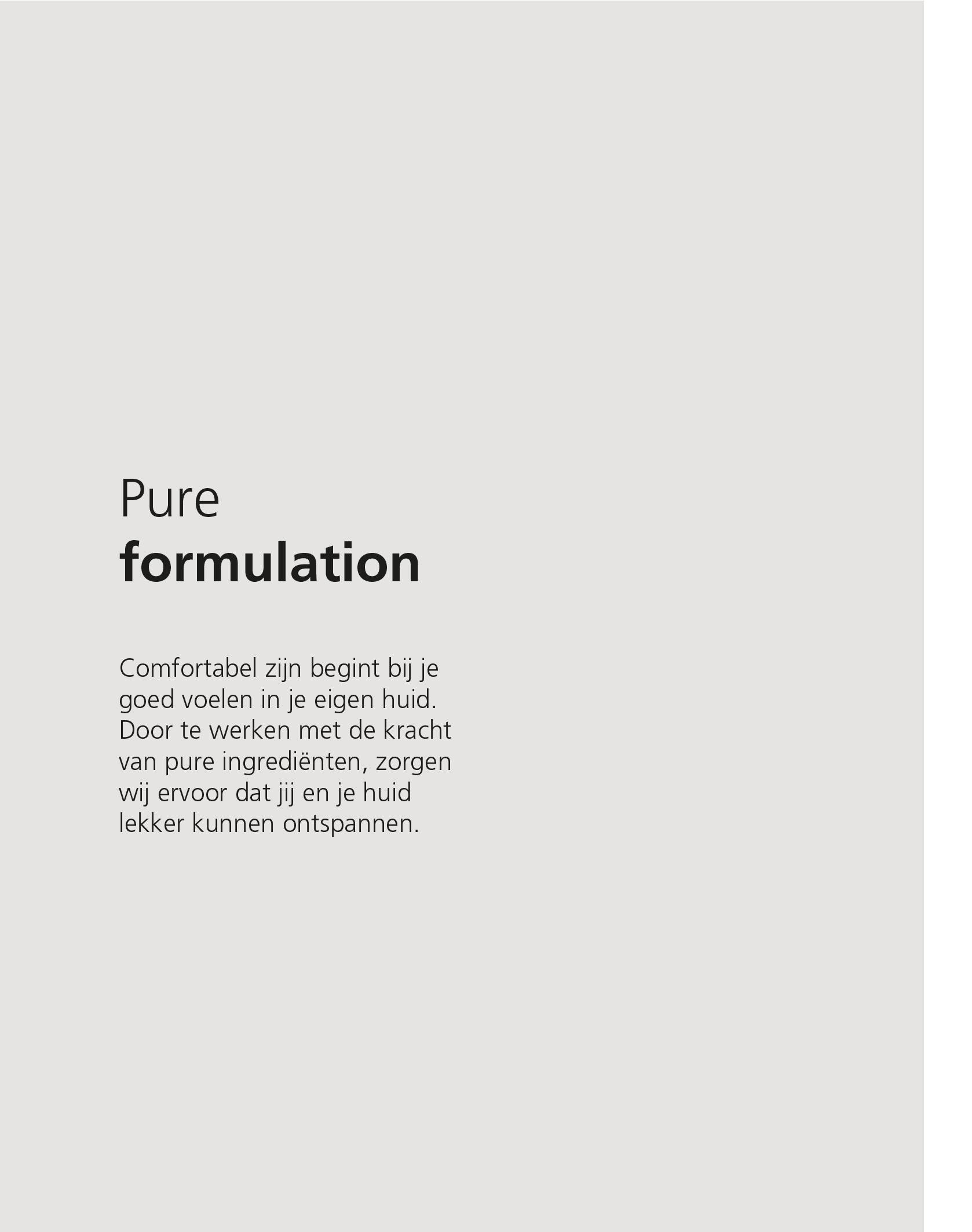 Pure formulation. Comfortabel zijn begint bij jezelf goed voelen in je eigen huid. Door te werken met de kracht van pure ingrediënten, zorgen wij ervoor dat jij en je huid lekker kunnen ontspannen.